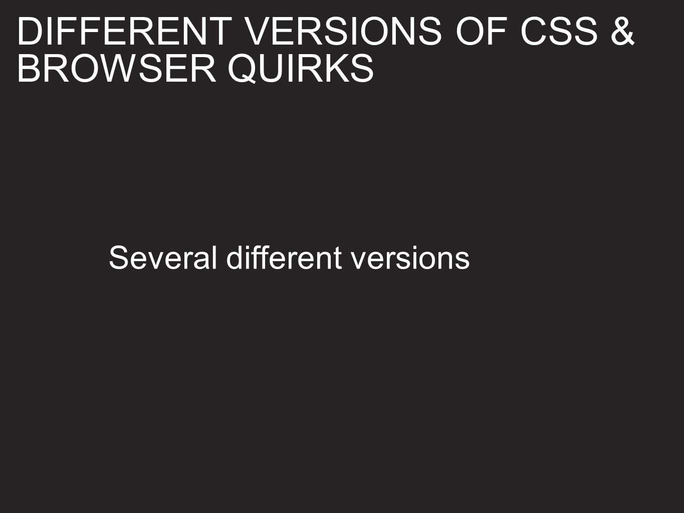 Several different versions DIFFERENT VERSIONS OF CSS & BROWSER QUIRKS