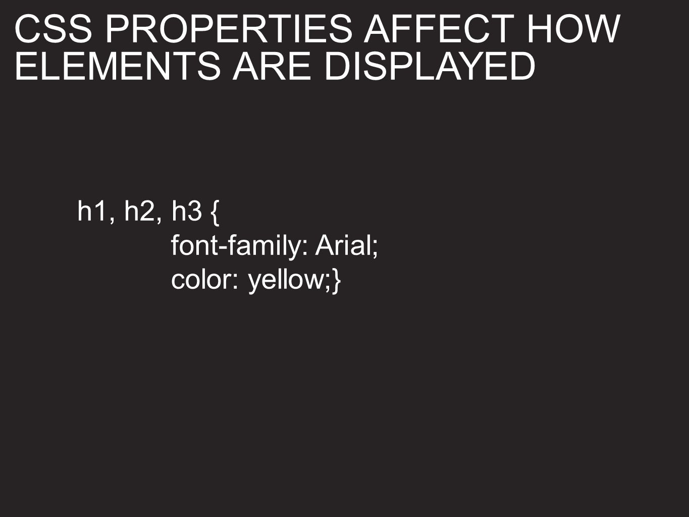 h1, h2, h3 { font-family: Arial; color: yellow;} CSS PROPERTIES AFFECT HOW ELEMENTS ARE DISPLAYED