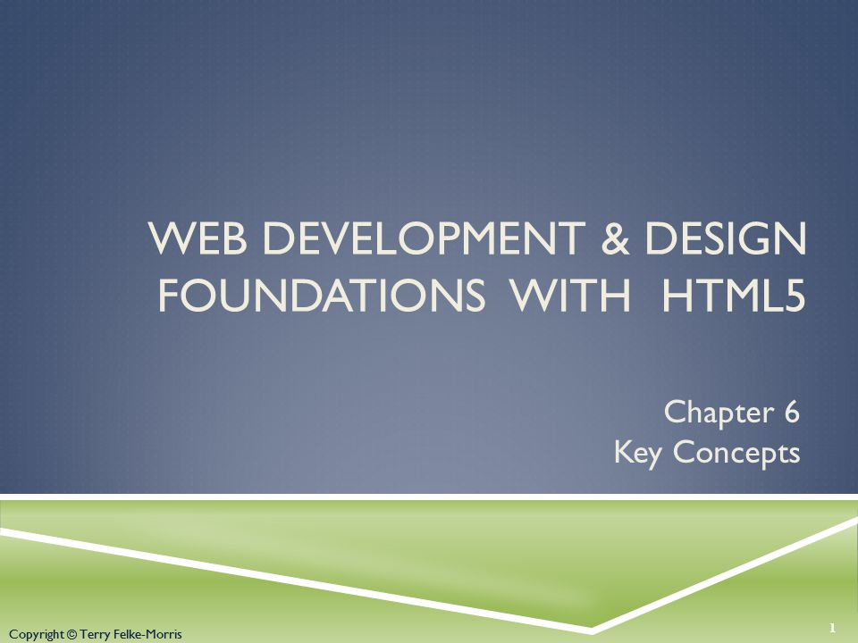 Copyright © Terry Felke-Morris WEB DEVELOPMENT & DESIGN FOUNDATIONS WITH HTML5 Chapter 6 Key Concepts 1 Copyright © Terry Felke-Morris