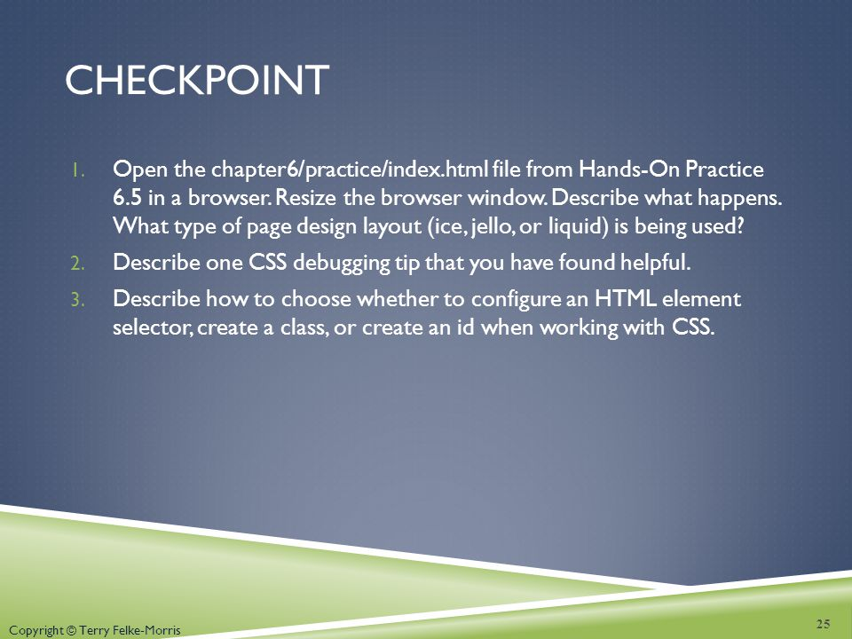 Copyright © Terry Felke-Morris CHECKPOINT 1. Open the chapter6/practice/index.html file from Hands-On Practice 6.5 in a browser. Resize the browser wi