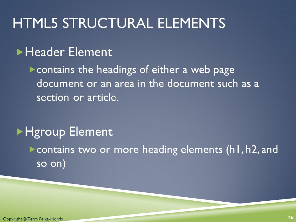 Copyright © Terry Felke-Morris HTML5 STRUCTURAL ELEMENTS  Header Element  contains the headings of either a web page document or an area in the document such as a section or article.