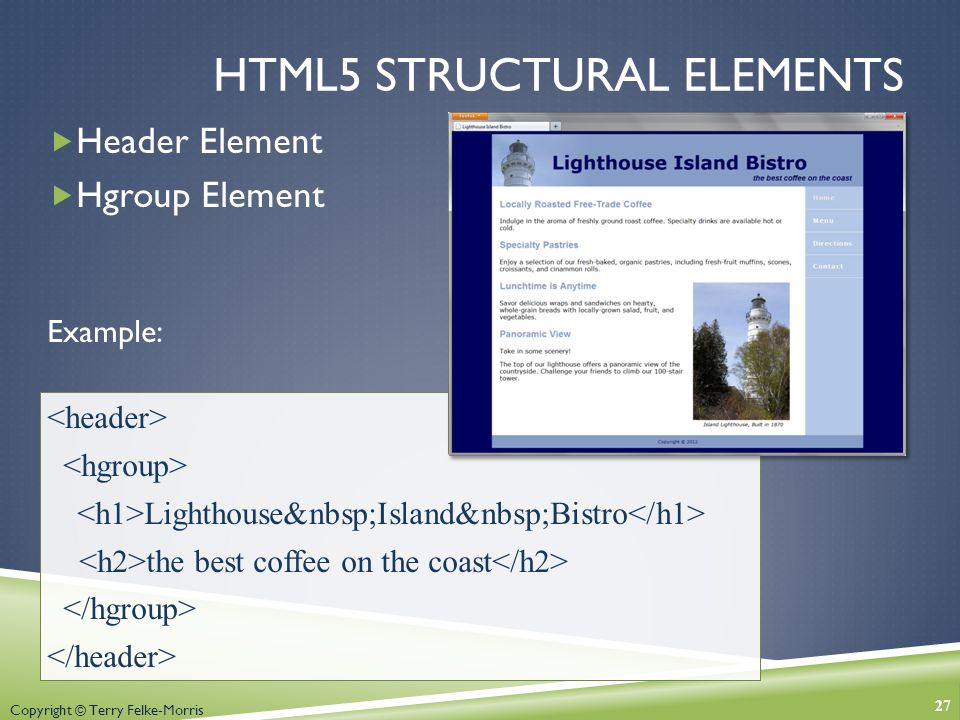 Copyright © Terry Felke-Morris HTML5 STRUCTURAL ELEMENTS  Header Element  Hgroup Element Example: Lighthouse Island Bistro the best coffee on the coast 27