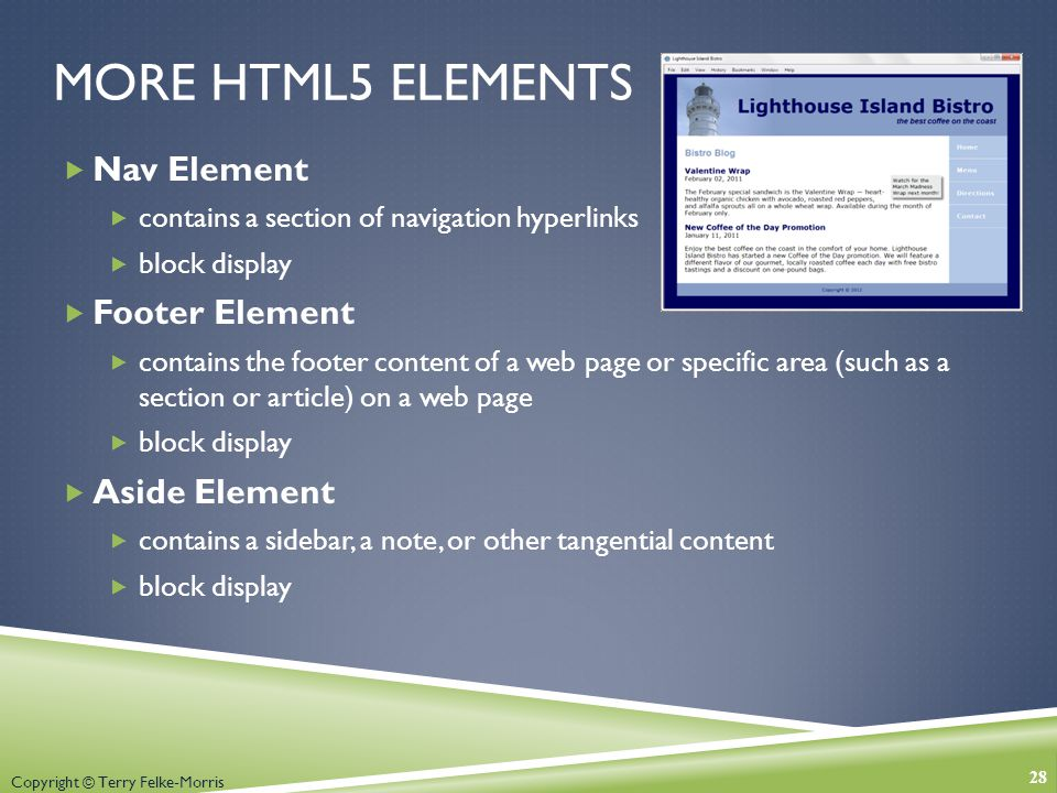 Copyright © Terry Felke-Morris MORE HTML5 ELEMENTS  Nav Element  contains a section of navigation hyperlinks  block display  Footer Element  contains the footer content of a web page or specific area (such as a section or article) on a web page  block display  Aside Element  contains a sidebar, a note, or other tangential content  block display 28