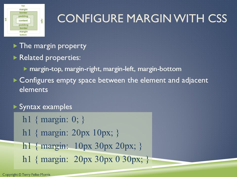 Copyright © Terry Felke-Morris CONFIGURE MARGIN WITH CSS  The margin property  Related properties:  margin-top, margin-right, margin-left, margin-bottom  Configures empty space between the element and adjacent elements  Syntax examples h1 { margin: 0; } h1 { margin: 20px 10px; } h1 { margin: 10px 30px 20px; } h1 { margin: 20px 30px 0 30px; }
