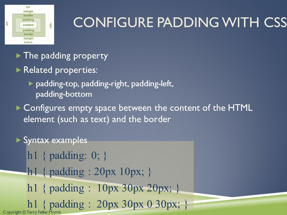 Copyright © Terry Felke-Morris CONFIGURE PADDING WITH CSS  The padding property  Related properties:  padding-top, padding-right, padding-left, padding-bottom  Configures empty space between the content of the HTML element (such as text) and the border  Syntax examples h1 { padding: 0; } h1 { padding : 20px 10px; } h1 { padding : 10px 30px 20px; } h1 { padding : 20px 30px 0 30px; }