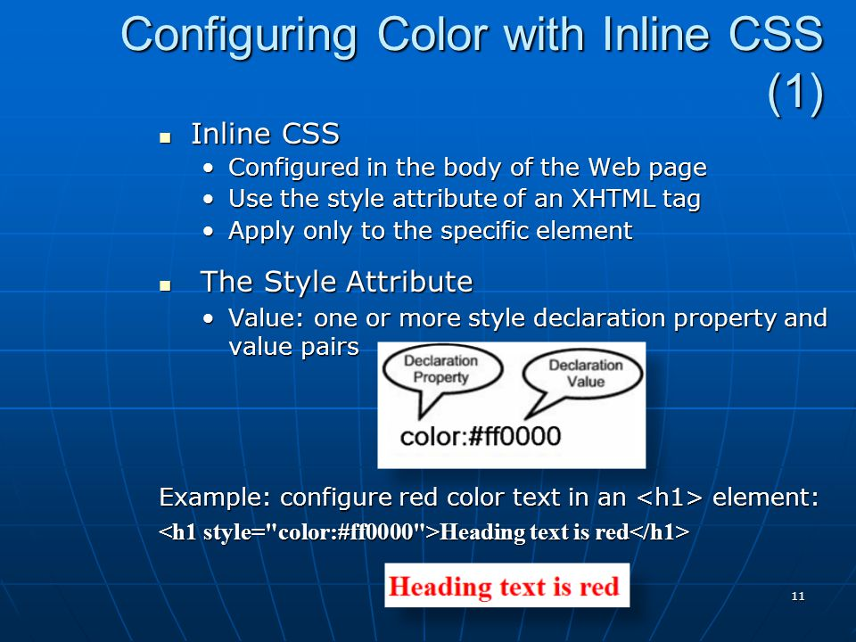 Configuring Color with Inline CSS (1) Inline CSS Inline CSS Configured in the body of the Web pageConfigured in the body of the Web page Use the style attribute of an XHTML tagUse the style attribute of an XHTML tag Apply only to the specific elementApply only to the specific element The Style Attribute The Style Attribute Value: one or more style declaration property and value pairsValue: one or more style declaration property and value pairs Example: configure red color text in an element: Heading text is red Heading text is red 11