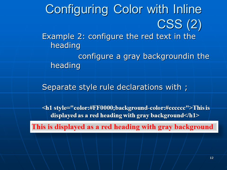 Configuring Color with Inline CSS (2) Example 2: configure the red text in the heading configure a gray backgroundin the heading configure a gray backgroundin the heading Separate style rule declarations with ; This is displayed as a red heading with gray background This is displayed as a red heading with gray background 12