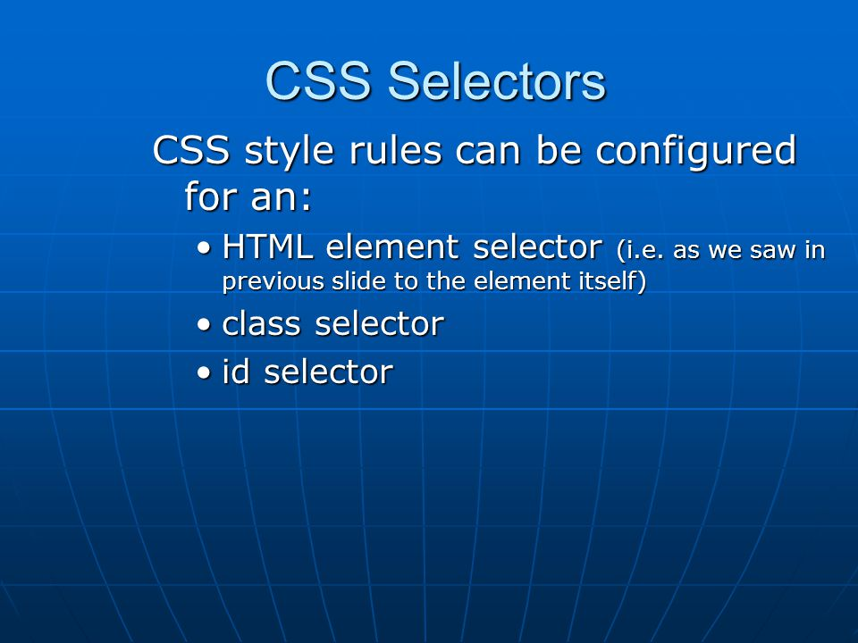 CSS Selectors CSS Selectors CSS style rules can be configured for an: HTML element selector (i.e.