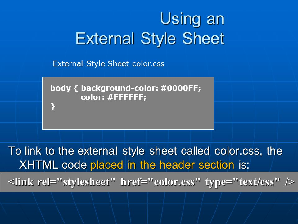 Using an External Style Sheet To link to the external style sheet called color.css, the XHTML code placed in the header section is: body { background-color: #0000FF; color: #FFFFFF; } External Style Sheet color.css