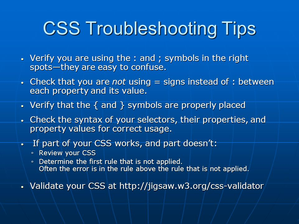 CSS Troubleshooting Tips Verify you are using the : and ; symbols in the right spots—they are easy to confuse.
