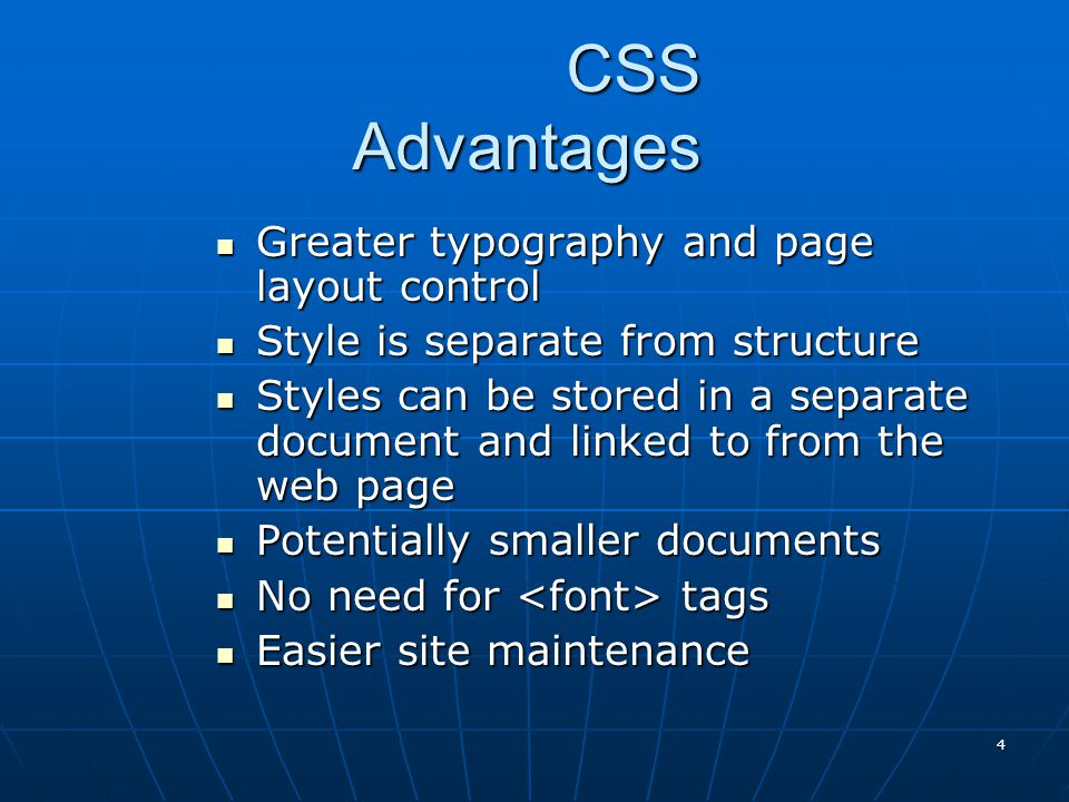 4 CSS Advantages Greater typography and page layout control Greater typography and page layout control Style is separate from structure Style is separate from structure Styles can be stored in a separate document and linked to from the web page Styles can be stored in a separate document and linked to from the web page Potentially smaller documents Potentially smaller documents No need for tags No need for tags Easier site maintenance Easier site maintenance