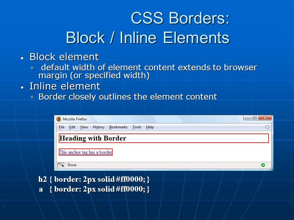 CSS Borders: Block / Inline Elements Block element Block element ◦ default width of element content extends to browser margin (or specified width) Inline element Inline element ◦Border closely outlines the element content h2 { border: 2px solid #ff0000; } a { border: 2px solid #ff0000; } a { border: 2px solid #ff0000; }
