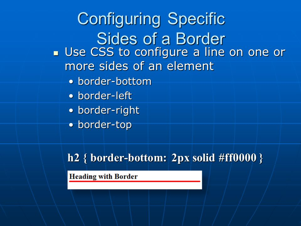 Configuring Specific Sides of a Border Use CSS to configure a line on one or more sides of an element Use CSS to configure a line on one or more sides of an element border-bottomborder-bottom border-leftborder-left border-rightborder-right border-topborder-top h2 { border-bottom: 2px solid #ff0000 } h2 { border-bottom: 2px solid #ff0000 }