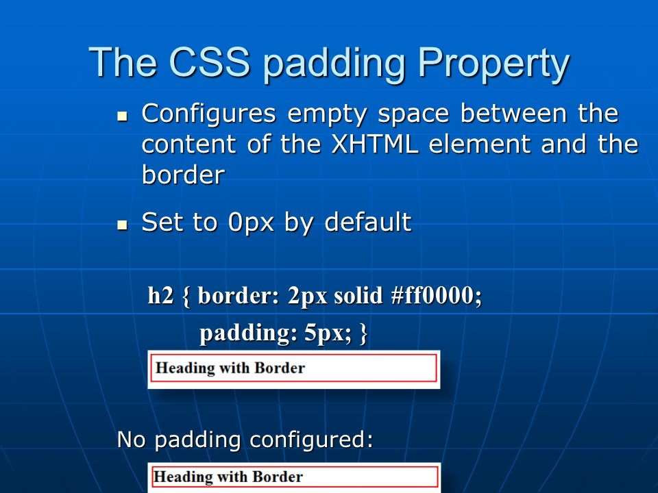 The CSS padding Property Configures empty space between the content of the XHTML element and the border Configures empty space between the content of the XHTML element and the border Set to 0px by default Set to 0px by default h2 { border: 2px solid #ff0000; h2 { border: 2px solid #ff0000; padding: 5px; } padding: 5px; } No padding configured: