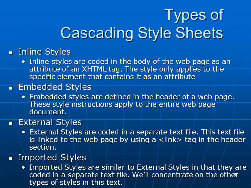 5 Types of Cascading Style Sheets Inline Styles Inline Styles Inline styles are coded in the body of the web page as an attribute of an XHTML tag.