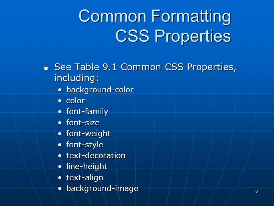 8 Common Formatting CSS Properties See Table 9.1 Common CSS Properties, including: See Table 9.1 Common CSS Properties, including: background-colorbackground-color colorcolor font-familyfont-family font-sizefont-size font-weightfont-weight font-stylefont-style text-decorationtext-decoration line-heightline-height text-aligntext-align background-imagebackground-image