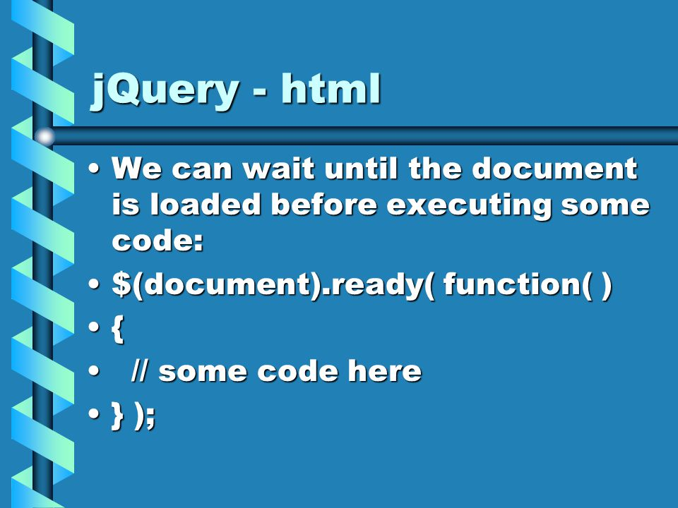 jQuery - html We can wait until the document is loaded before executing some code:We can wait until the document is loaded before executing some code: $(document).ready( function( )$(document).ready( function( ) { // some code here // some code here } );} );