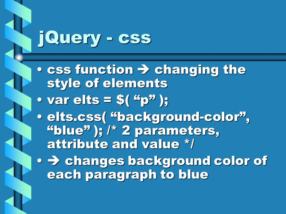 jQuery - css css function  changing the style of elementscss function  changing the style of elements var elts = $( p );var elts = $( p ); elts.css( background-color , blue ); /* 2 parameters, attribute and value */elts.css( background-color , blue ); /* 2 parameters, attribute and value */  changes background color of each paragraph to blue  changes background color of each paragraph to blue