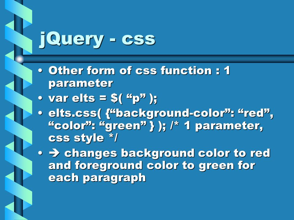 jQuery - css Other form of css function : 1 parameterOther form of css function : 1 parameter var elts = $( p );var elts = $( p ); elts.css( { background-color : red , color : green } ); /* 1 parameter, css style */elts.css( { background-color : red , color : green } ); /* 1 parameter, css style */  changes background color to red and foreground color to green for each paragraph  changes background color to red and foreground color to green for each paragraph