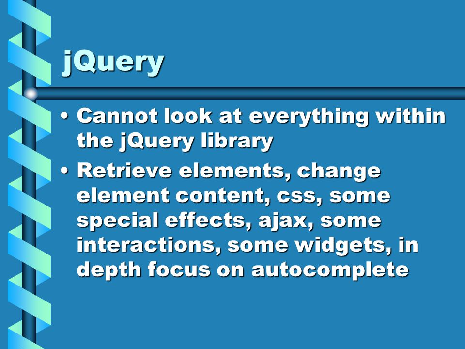 jQuery Cannot look at everything within the jQuery libraryCannot look at everything within the jQuery library Retrieve elements, change element content, css, some special effects, ajax, some interactions, some widgets, in depth focus on autocompleteRetrieve elements, change element content, css, some special effects, ajax, some interactions, some widgets, in depth focus on autocomplete