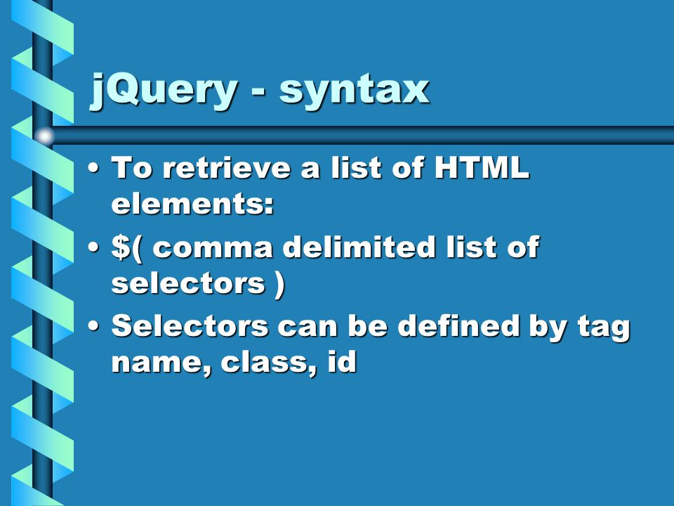 jQuery - syntax To retrieve a list of HTML elements:To retrieve a list of HTML elements: $( comma delimited list of selectors )$( comma delimited list of selectors ) Selectors can be defined by tag name, class, idSelectors can be defined by tag name, class, id