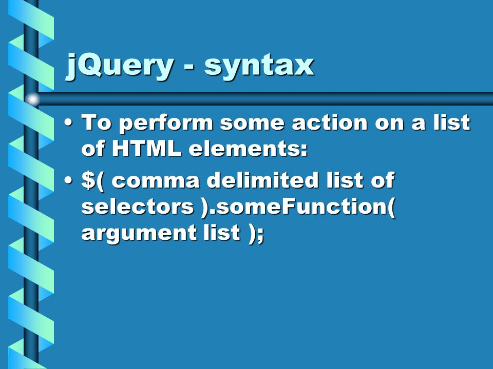 jQuery - syntax To perform some action on a list of HTML elements:To perform some action on a list of HTML elements: $( comma delimited list of selectors ).someFunction( argument list );$( comma delimited list of selectors ).someFunction( argument list );