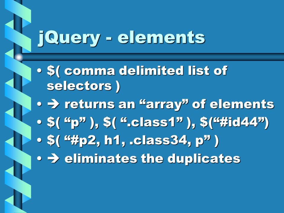 jQuery - elements $( comma delimited list of selectors )$( comma delimited list of selectors )  returns an array of elements  returns an array of elements $( p ), $( .class1 ), $( #id44 )$( p ), $( .class1 ), $( #id44 ) $( #p2, h1,.class34, p )$( #p2, h1,.class34, p )  eliminates the duplicates  eliminates the duplicates