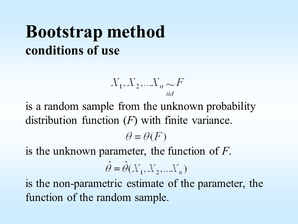 Bootstrap method conditions of use is a random sample from the unknown probability distribution function (F) with finite variance.