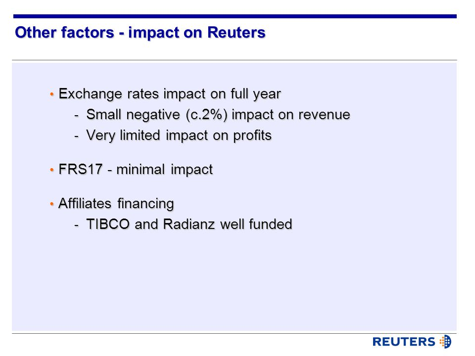 Other factors - impact on Reuters Exchange rates impact on full year Exchange rates impact on full year - Small negative (c.2%) impact on revenue - Very limited impact on profits FRS17 - minimal impact FRS17 - minimal impact Affiliates financing Affiliates financing - TIBCO and Radianz well funded