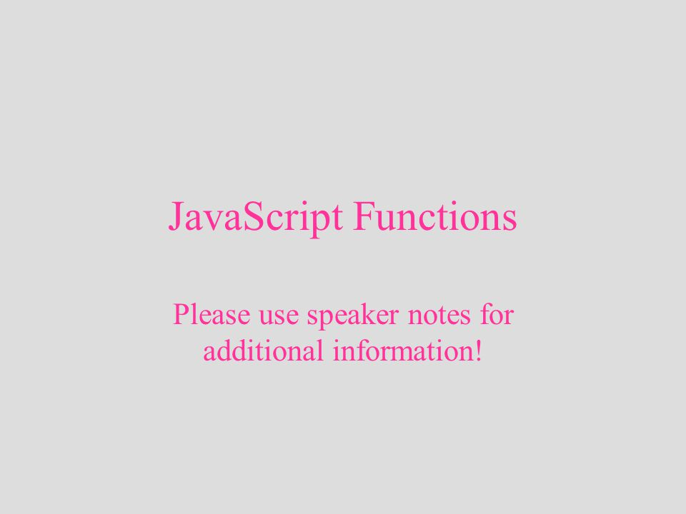 JavaScript Functions Please use speaker notes for additional information!