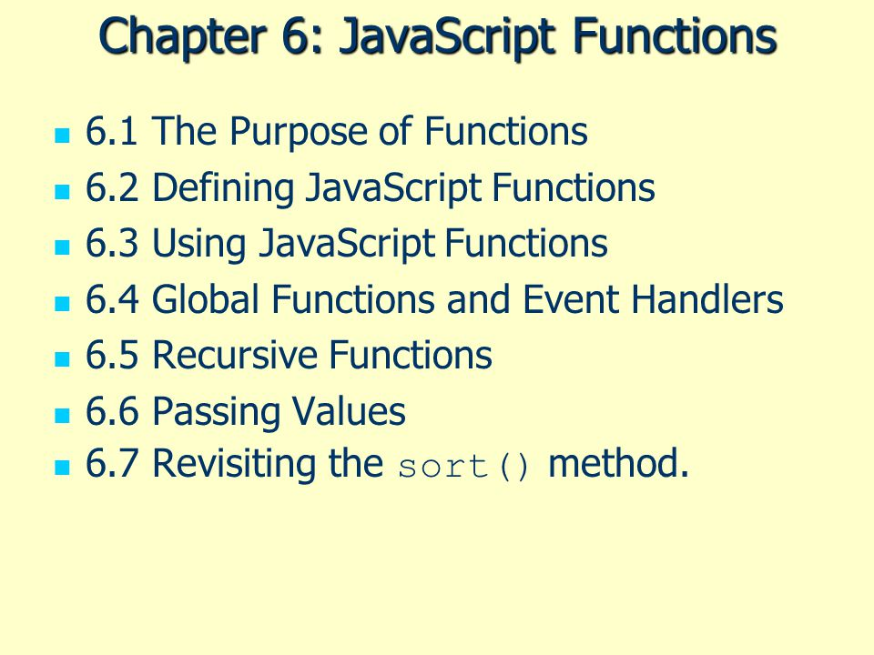 Chapter 6: JavaScript Functions 6.1 The Purpose of Functions 6.2 Defining JavaScript Functions 6.3 Using JavaScript Functions 6.4 Global Functions and