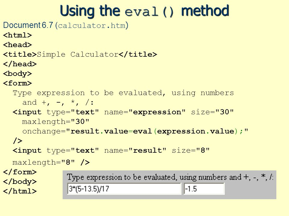 Using the eval() method Document 6.7 ( calculator.htm ) Simple Calculator Type expression to be evaluated, using numbers and +, -, *, /: <input type= text name= expression size= 30 maxlength= 30 onchange= result.value=eval(expression.value); /> <input type= text name= result size= 8 maxlength= 8 />