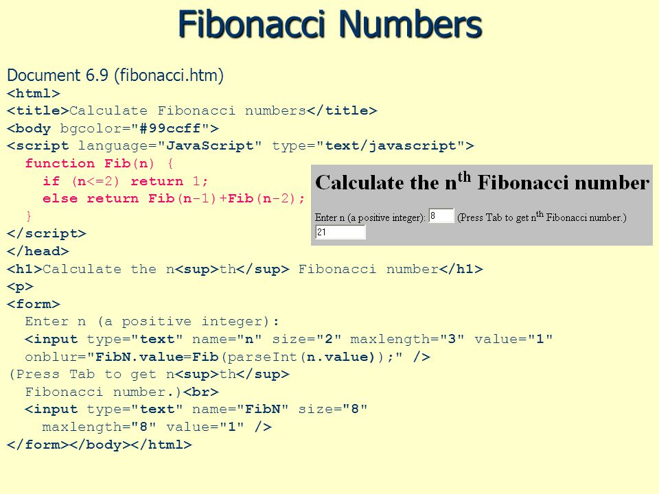 Fibonacci Numbers Document 6.9 (fibonacci.htm) Calculate Fibonacci numbers function Fib(n) { if (n Calculate the n th Fibonacci number Enter n (a positive integer): (Press Tab to get n th Fibonacci number.) <input type= text name= FibN size= 8 maxlength= 8 value= 1 />