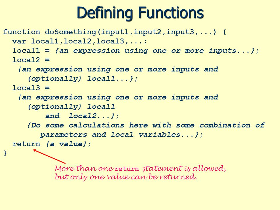 Defining Functions function doSomething(input1,input2,input3,...) { var local1,local2,local3,...; local1 = {an expression using one or more inputs...}; local2 = {an expression using one or more inputs and (optionally) local1...}; local3 = {an expression using one or more inputs and (optionally) local1 and local2...}; {Do some calculations here with some combination of parameters and local variables...}; return {a value}; } More than one return statement is allowed, but only one value can be returned.