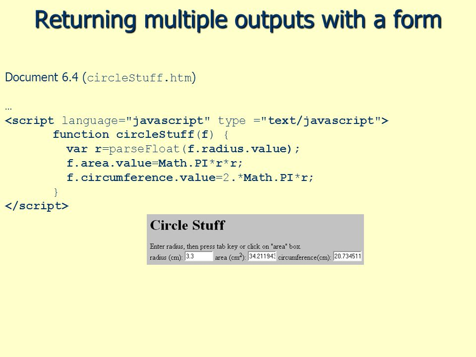 Returning multiple outputs with a form Document 6.4 ( circleStuff.htm ) … function circleStuff(f) { var r=parseFloat(f.radius.value); f.area.value=Mat