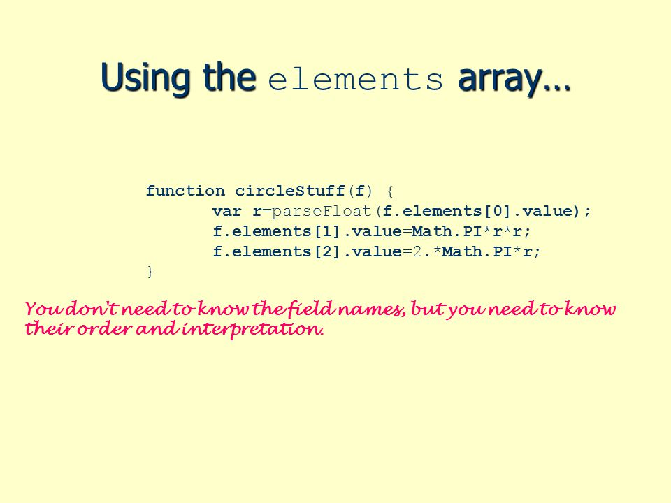 Using the array… Using the elements array… function circleStuff(f) { var r=parseFloat(f.elements[0].value); f.elements[1].value=Math.PI*r*r; f.element