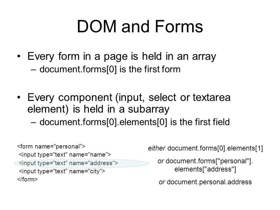 DOM and Forms Every form in a page is held in an array –document.forms[0] is the first form Every component (input, select or textarea element) is held in a subarray –document.forms[0].elements[0] is the first field either document.forms[0].elements[1] or document.forms[ personal ].