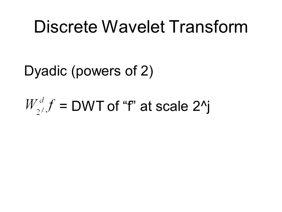 Discrete Wavelet Transform Dyadic (powers of 2) = DWT of f at scale 2^j