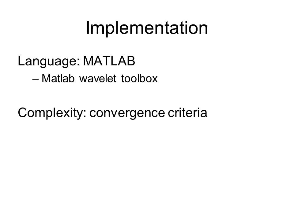 Implementation Language: MATLAB –Matlab wavelet toolbox Complexity: convergence criteria