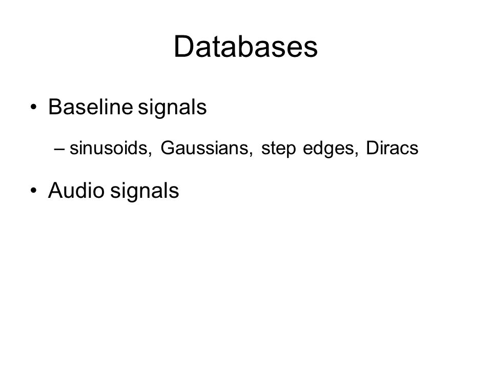 Databases Baseline signals –sinusoids, Gaussians, step edges, Diracs Audio signals