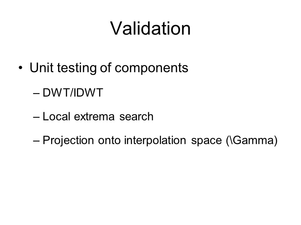 Validation Unit testing of components –DWT/IDWT –Local extrema search –Projection onto interpolation space (\Gamma)
