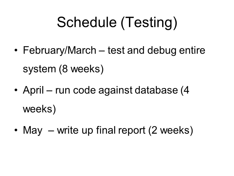 Schedule (Testing) February/March – test and debug entire system (8 weeks) April – run code against database (4 weeks) May – write up final report (2 weeks)