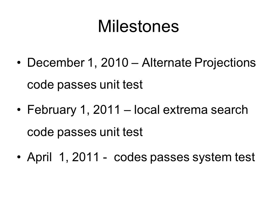 Milestones December 1, 2010 – Alternate Projections code passes unit test February 1, 2011 – local extrema search code passes unit test April 1, 2011 - codes passes system test