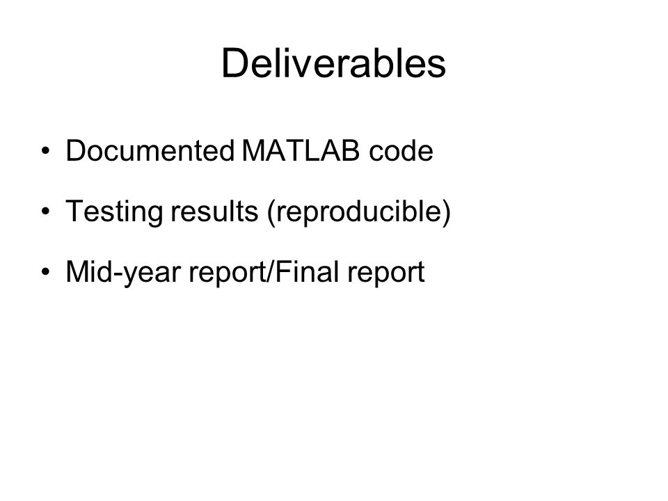Deliverables Documented MATLAB code Testing results (reproducible) Mid-year report/Final report