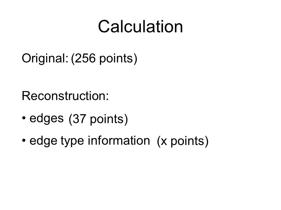 Calculation Reconstruction: edges edge type information Original:(256 points) (37 points) (x points)