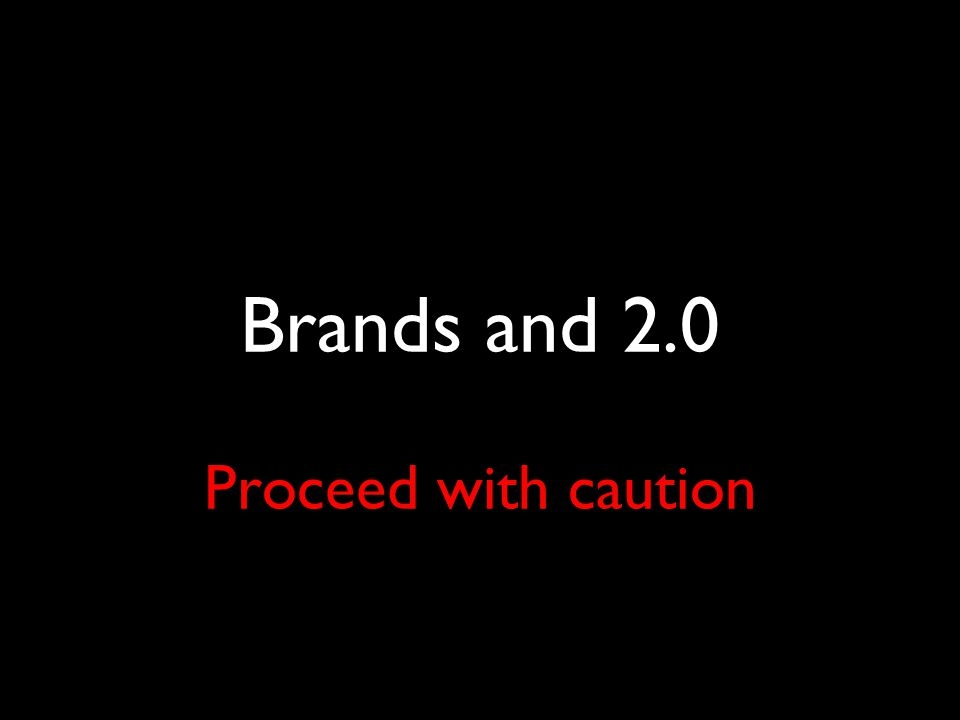 Brands and 2.0 Proceed with caution
