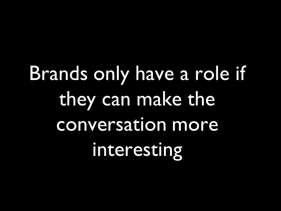 Brands only have a role if they can make the conversation more interesting