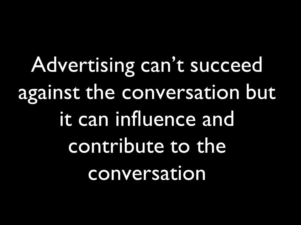Advertising can't succeed against the conversation but it can influence and contribute to the conversation