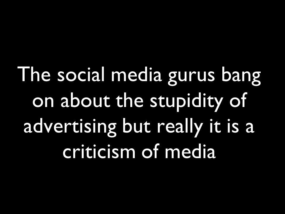 The social media gurus bang on about the stupidity of advertising but really it is a criticism of media