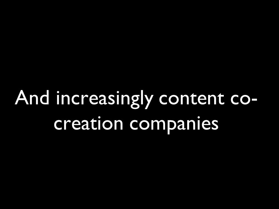 And increasingly content co- creation companies